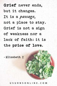 """We might struggle with what to say to someone who is grieving but there is no shame in borrowing someone else's words! The Virgin Queen, Elizabeth I, is reputed to have said: """"Grief never ends, but it changes. It is a passage, not a place to stay. Grief is not a sign of weakness nor a lack of faith: it is the price of love."""" Funeral Eulogy, Dealing With Grief, Sympathy Quotes, Grief Loss, Words Of Comfort, Elizabeth I, Memories Quotes, Condolences, Faith"""