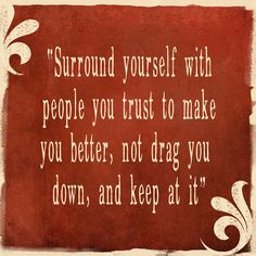 Surround yourself with people you trust to make you better, not drag you down, and keep at it.