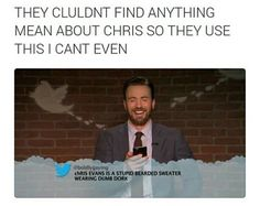They couldn't find anything mean about Chris so they use this I can't even. {Chris Evans is a stupid bearded sweater wearing dumb dorks.}