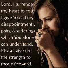 Lord, I surrender my heart to You. I give You all my disappointments, pain, & sufferings which You alone can understand. Please, give me the strength to move forward.