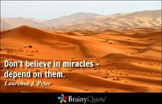 Don't believe in miracles - depend on them. - Laurence J. Peter
