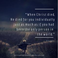 When Christ Died, He Died for You individually just as much as if you had been the only person in the world. -- CS Lewis