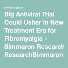 Big Antiviral Trial Could Usher in New Treatment Era for Fibromyalgia - Simmaron ResearchSimmaron Research