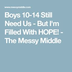 Boys 10-14 Still Need Us - But I'm Filled With HOPE! - The Messy Middle
