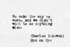 We were the way we were, and we didn't want to be anything else. -Charles Bukowski, Ham on Rye