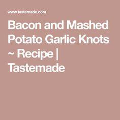 Bacon and Mashed Potato Garlic Knots ~ Recipe | Tastemade