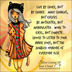 Live by choice, not by chance. Make changes, not excuses. Be motivated, not manipulated. Work to excel, not compete. Choose to listen to your inner voice, not the jumbled opinions of everyone else...._More fantastic quotes on: https://www.facebook.com/SilverLiningOfYourCloud  _Follow my Quote Blog on: http://silverliningofyourcloud.wordpress.com/