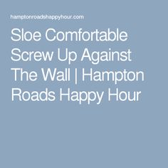 Sloe Comfortable Screw Up Against The Wall | Hampton Roads Happy Hour