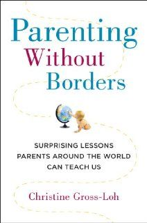 Parenting Without Borders: Surprising Lessons Parents Around the World Can Teach Us (Huffington post article by the book's author found here: http://www.huffingtonpost.com/christine-grossloh/have-american-parents-got-it-all-backwards_b_3202328.html)