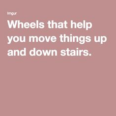 Wheels that help you move things up and down stairs.