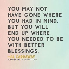 You may not have gone where you had in mind, but you will end up where you needed to be with better blessings. —Al Fox Carraway