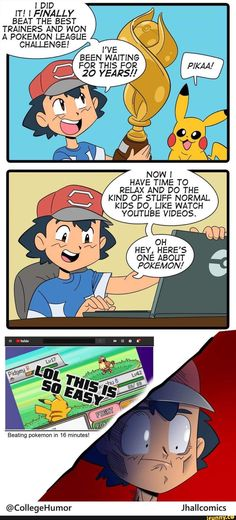 ! DID IT! ! FINALLY BEAT THE BEST TRAINERS AND WON A POKEMON LEAGUE - , FOR THIS FOR , g 20 YEARS]! HAVE TIME TO . RELAX AND DO THE ' - KIND OF STUFF NORMAL KIDS DO, LIKE WATCH YOUTUBE VIDEOS. HEY, HERE'S ONE ABOUT POKEMON! – popular memes on the site iFunny.co #relatable #memes #comic #funny #feels #relatable #comics #videogames #ash #ashketchum #pokemon #nintendo #pikachu #nostalgia #childhoodruined #did #finally #the #best #trainers #and #won #pic Funny Pokemon Pictures, Pokemon Funny, Funny Pictures, Video Game Memes, Video Games Funny, Funny Games, Satoshi Pokemon, Watch Youtube Videos, Funny Comic Strips