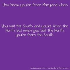 We're neither northern nor southern. We get the best of both worlds   20 Reasons Maryland Is The Coolest State