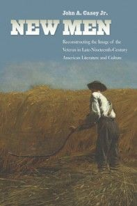 New Men Reconstructing the Image of the Veteran in Late-Nineteenth-Century American Literature and Culture John A. Casey, Jr.