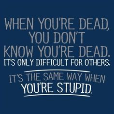 When you are dead, you do not know you are dead. It's only painful and difficult for others. The same applies when you are stupid.