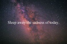 Sleep away the sadness of today