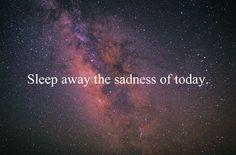 Sleep away the sadness of today