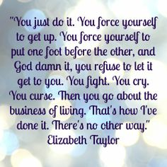 """""""You just do it. You force yourself to get up. You force yourself to put one foot before the other, and God damn it, you refuse to let it get to you. You fight. You cry. You curse. Then you go about the business of living. That's how I've done it. There's no other way."""" ~ Elizabeth Taylor"""