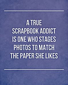 A true scrapbook addict.....