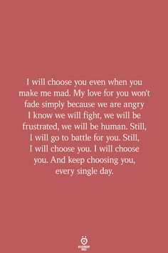 I will choose you even when you make me mad. My love for you won't fade simply because we are angry I know we will fight, we will be frustrated, we will be human. Still, I will go to battle for you… # I will Choose You Even When You Make Me Mad Mad Quotes, True Quotes, Happy Quotes For Him, Angry Quotes For Him, Caring Quotes For Him, Qoutes For Him, Soulmate Love Quotes, I Choose You Quotes, I Love You Quotes For Him