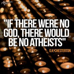 This made me smile. If there were no God, there would be no atheists. G.K. Chesterton quote
