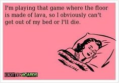 A funny quote about good sleep. I'm playing that game where the floor is made of lava, so I obviously can;t get out of my bed or I'll die.