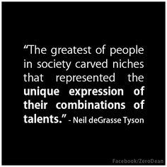 """The greatest of people in society carved niches that represented the unique expression of their combinations of talents."""