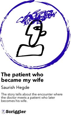The patient who became my wife by Saurish Hegde https://scriggler.com/detailPost/story/53997 The story tells about the encounter where the doctor meets a patient who later becomes his wife.