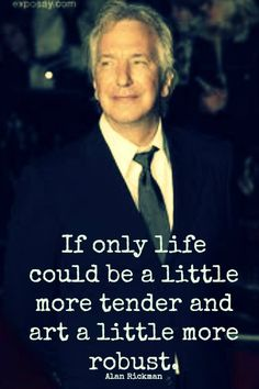 """If only life could be a little more tender and art a little more robust.""  ~Alan Rickman"