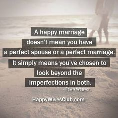 """A happy marriage doesn't mean you have a perfect spouse or a perfect marriage. It simply means you've chosen to look beyond the imperfections in both."" -Fawn Weaver"