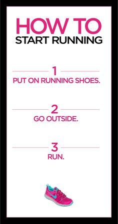 How to start running? 1) Put on running shoes. 2) Go Outside. 3) Run.