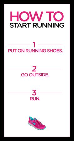 How to start running? 1) Put on running shoes. 2) Go Outside. 3) Run.