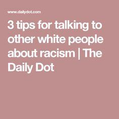 3 tips for talking to other white people about racism | The Daily Dot