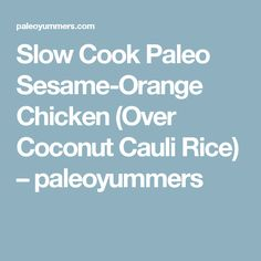 Slow Cook Paleo Sesame-Orange Chicken (Over Coconut Cauli Rice) – paleoyummers
