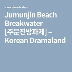 Jumunjin Beach Breakwater [주문진방파제] – Korean Dramaland