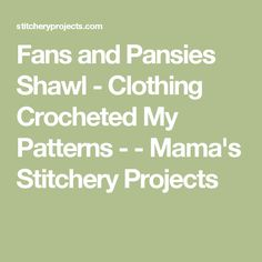 Fans and Pansies Shawl - Clothing Crocheted My Patterns - - Mama's Stitchery Projects