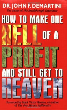 How To Make One Hell Of A Profit and Still Get In To Heaven by John F. Demartini,