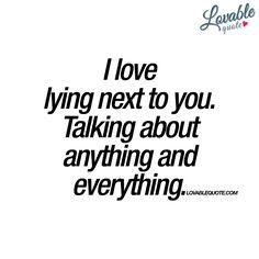 I love lying next to you. Talking about anything and everything. - #lovable #quote www.lovablequote.com