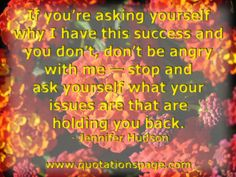 If you're... asking yourself why I have this success and you don't, don't be angry with me—stop and ask yourself what your issues are that are holding you back. Jennifer Hudson from The Quotations Page