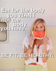 """""""Eat for the body you want; not the body you have. Be Fit, Be Healthy."""""""