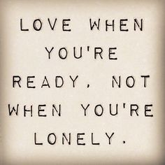 Love when you're ready, not when you're lonely. #cdff #single #singlequotes #onlinedating