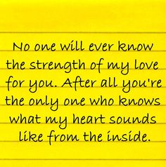 """""""No one will ever know the strength of my love for you. After all you're the only one who knows what my heart sounds like from the inside."""" Submitted by Lacy via Facebook. Follow on Facebook   Follow on Twitter   Suggest a quote"""