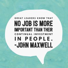 """""""Great Leaders know that no job is more important than their continual investment in people."""" - @JohnCMaxwell"""