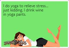 I do yoga to relieve stress.... just kidding, I drink wine in yoga pants.