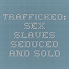 Trafficked: Sex slaves seduced and sold --- Trafficked: Sex slaves seduced and sold   Every year thousands of women are forced into prostitution and traded from Mexico to the United States. The BBC investigates the sex trafficking business, which makes some men very wealthy at the expense of vulnerable young women. Warning: Viewers may find some of the video content disturbing.
