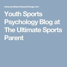 Youth Sports Psychology Blog at The Ultimate Sports Parent