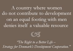 """A country where women do not contribute to development on an equal footing w/men denies itself a valuable resource   http://um.dk/en/~/media/UM/Danish-site/Documents/Danida/Det-vil-vi/right_to_a_better_life_pixi.pdf   """"The Right to a Better Life – Strategy for Denmark's Development Cooperation"""""""