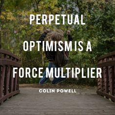 Perpetual optimism is a force multiplier - Colin Powell  Yes! Positivity and optimism bring joy.