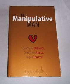 The Manipulative Man : Identify His Behavior, Counter the Abuse, Regain...