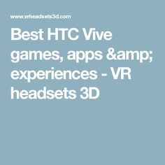 Best HTC Vive games, apps & experiences - VR headsets 3D